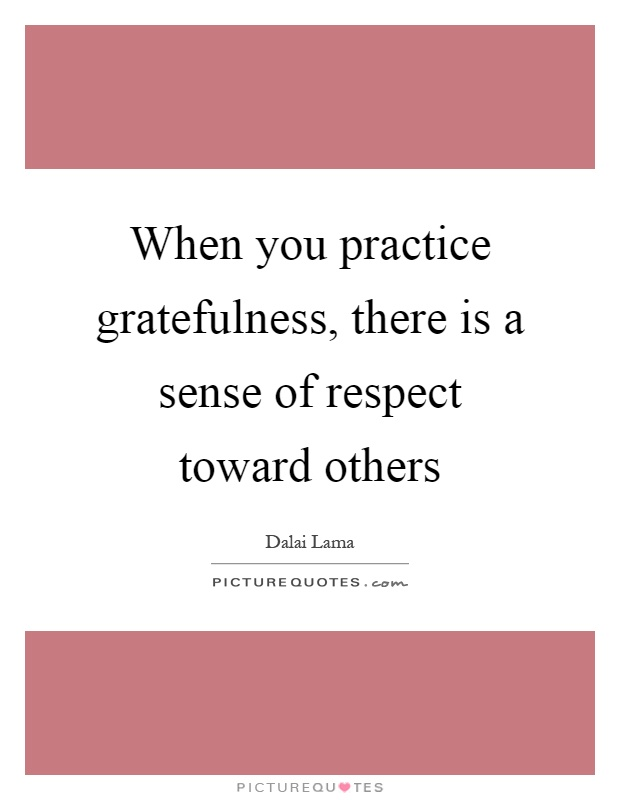 When you practice gratefulness, there is a sense of respect toward others Picture Quote #1