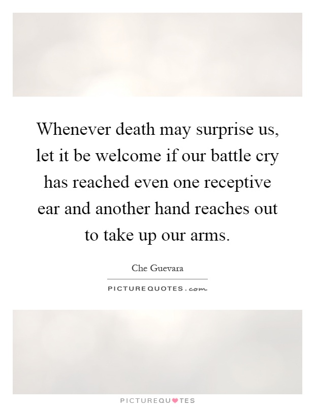 Whenever death may surprise us, let it be welcome if our battle cry has reached even one receptive ear and another hand reaches out to take up our arms Picture Quote #1