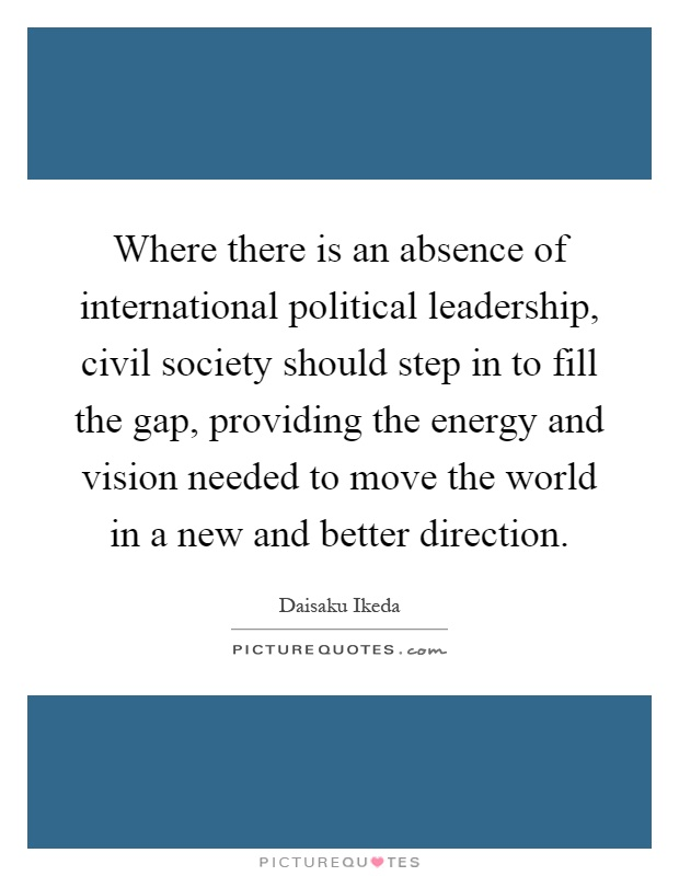 Where there is an absence of international political leadership, civil society should step in to fill the gap, providing the energy and vision needed to move the world in a new and better direction Picture Quote #1