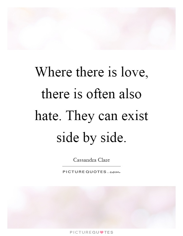 Where there is love, there is often also hate. They can exist side by side Picture Quote #1