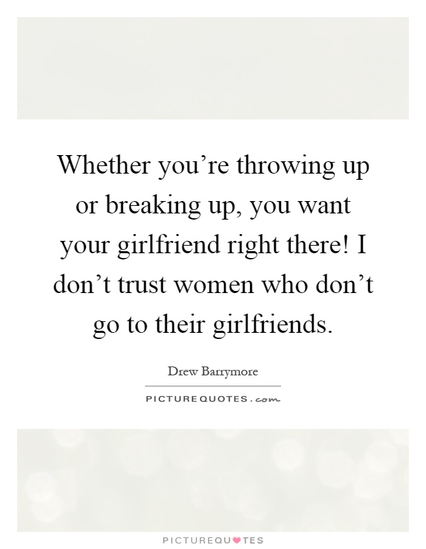 Whether you're throwing up or breaking up, you want your girlfriend right there! I don't trust women who don't go to their girlfriends Picture Quote #1