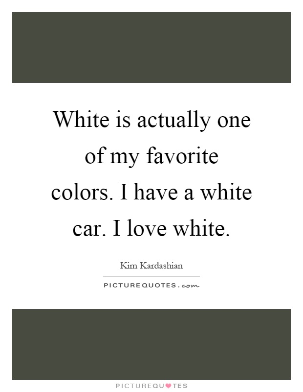 White is actually one of my favorite colors. I have a white car. I love white Picture Quote #1