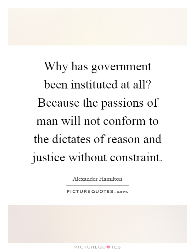 Why has government been instituted at all? Because the passions of man will not conform to the dictates of reason and justice without constraint Picture Quote #1