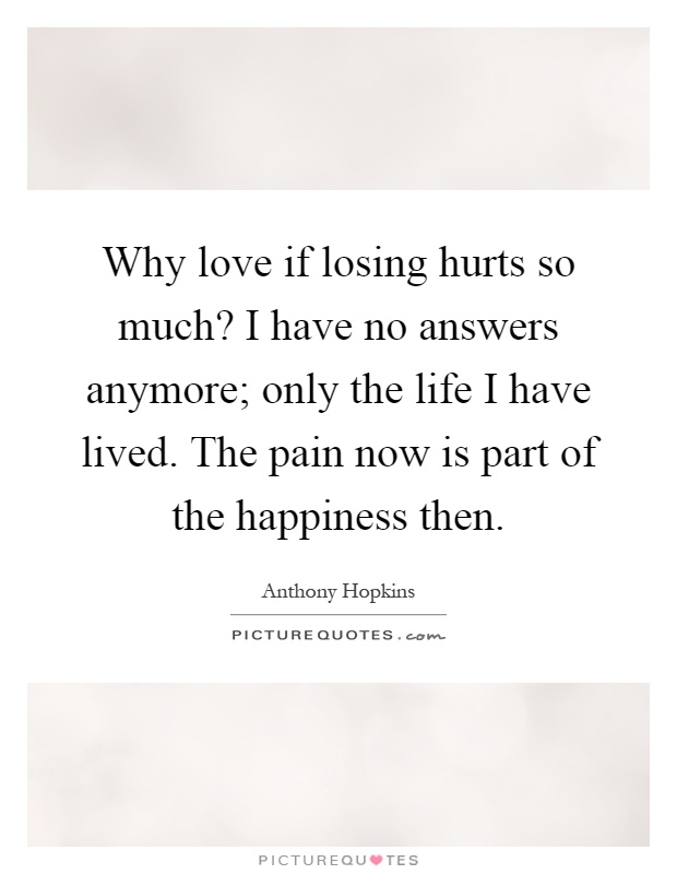 Why love if losing hurts so much? I have no answers anymore; only the life I have lived. The pain now is part of the happiness then Picture Quote #1