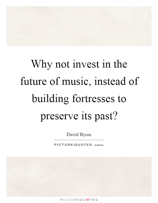 Why not invest in the future of music, instead of building fortresses to preserve its past? Picture Quote #1