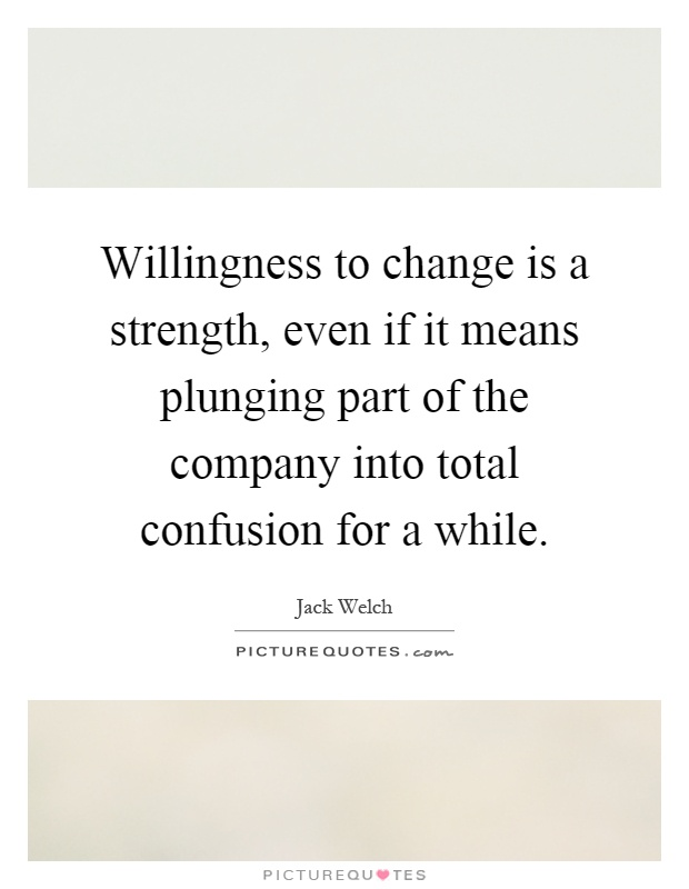 Willingness to change is a strength, even if it means plunging part of the company into total confusion for a while Picture Quote #1