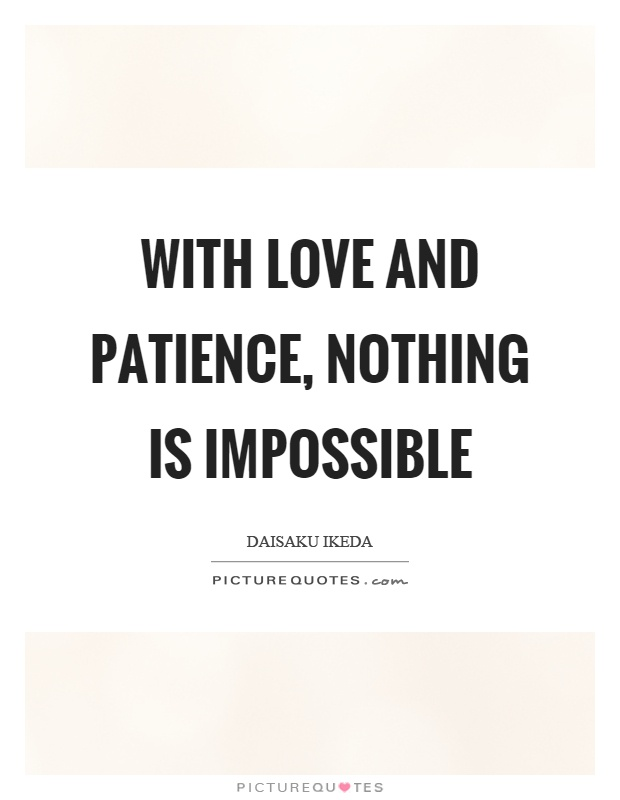 With love and patience, nothing is impossible Picture Quote #1