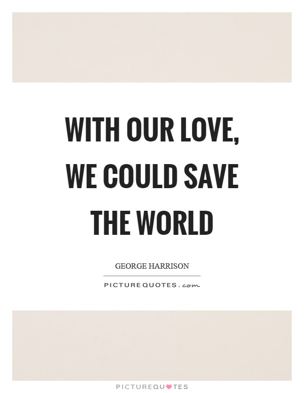 With our love, we could save the world Picture Quote #1