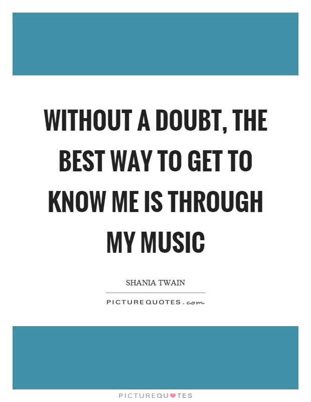 Without a doubt, the best way to get to know me is through my music Picture Quote #1
