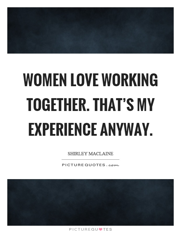 Women love working together. That's my experience anyway Picture Quote #1