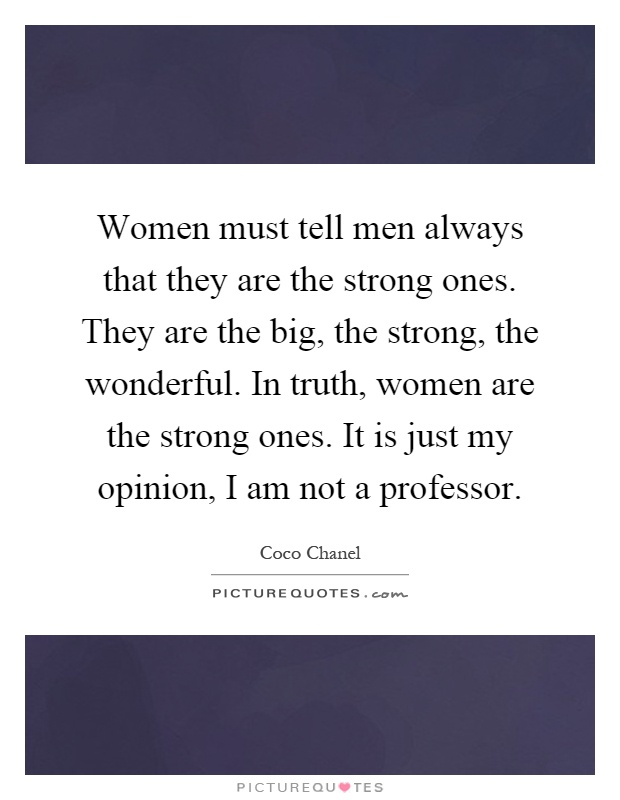 Women must tell men always that they are the strong ones. They are the big, the strong, the wonderful. In truth, women are the strong ones. It is just my opinion, I am not a professor Picture Quote #1
