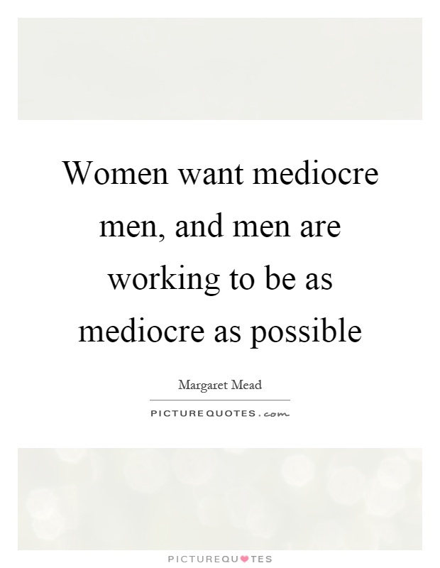 Women want mediocre men, and men are working to be as mediocre as possible Picture Quote #1