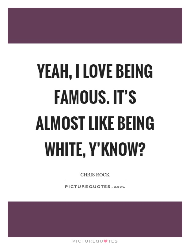 Yeah, I love being famous. It's almost like being white, y'know? Picture Quote #1