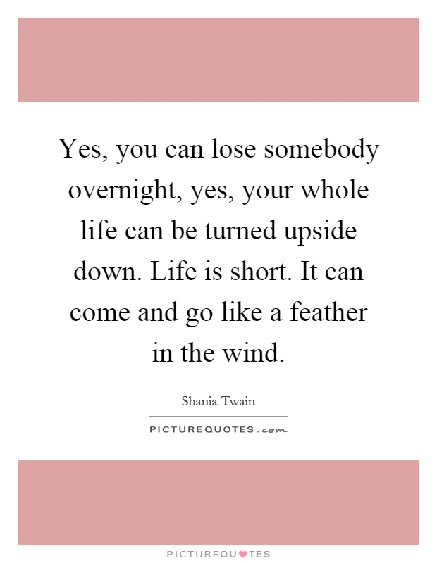 Yes, you can lose somebody overnight, yes, your whole life can be turned upside down. Life is short. It can come and go like a feather in the wind Picture Quote #1