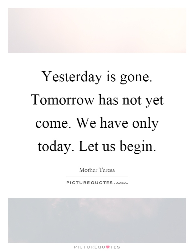 Yesterday is gone. Tomorrow has not yet come. We have only today. Let us begin Picture Quote #1