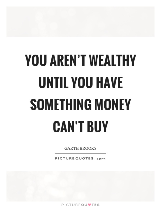 You aren't wealthy until you have something money can't buy Picture Quote #1