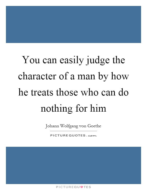 can you judge the character of 2 thoughts on  you can easily judge the character of a man by how he treats those who can do nothing for him  dave hill august 7, 2012 at 12:58 am.