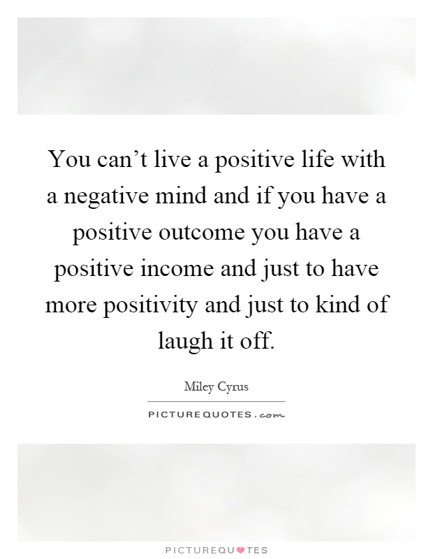 You can't live a positive life with a negative mind and if you have a positive outcome you have a positive income and just to have more positivity and just to kind of laugh it off Picture Quote #1