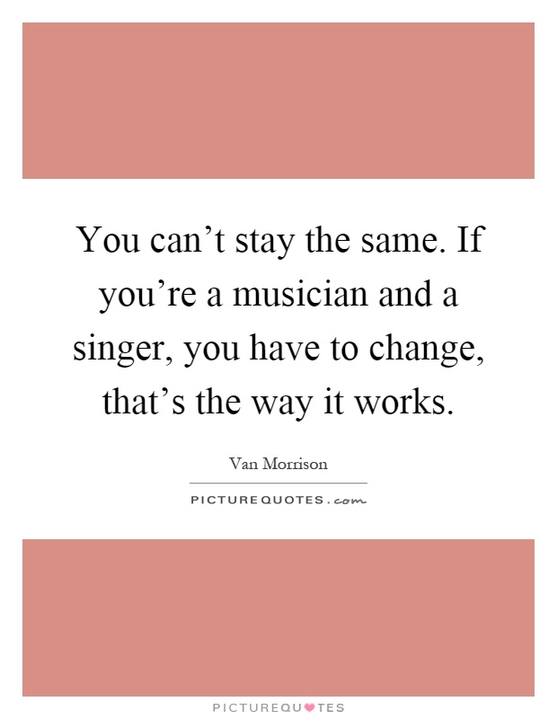 You can't stay the same. If you're a musician and a singer, you have to change, that's the way it works Picture Quote #1