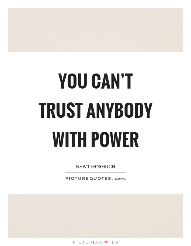 You can't trust anybody with power Picture Quote #1