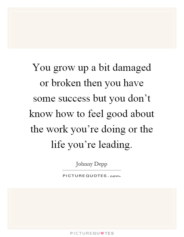 You grow up a bit damaged or broken then you have some success but you don't know how to feel good about the work you're doing or the life you're leading Picture Quote #1