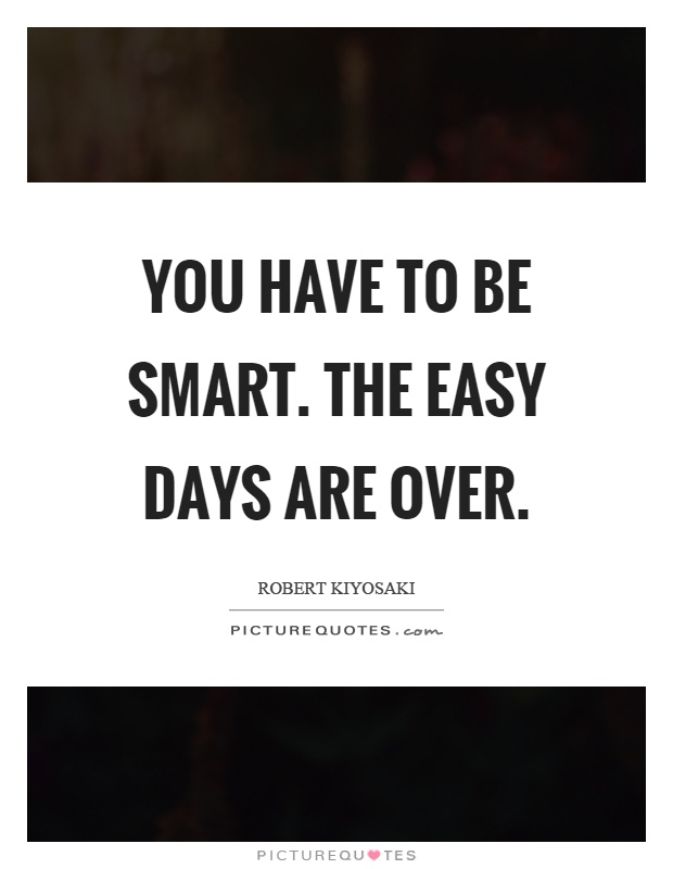 You have to be smart. The easy days are over Picture Quote #1