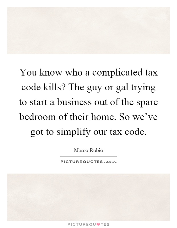 You know who a complicated tax code kills? The guy or gal trying to start a business out of the spare bedroom of their home. So we've got to simplify our tax code Picture Quote #1