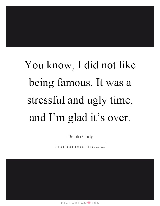 You know, I did not like being famous. It was a stressful and ugly time, and I'm glad it's over Picture Quote #1