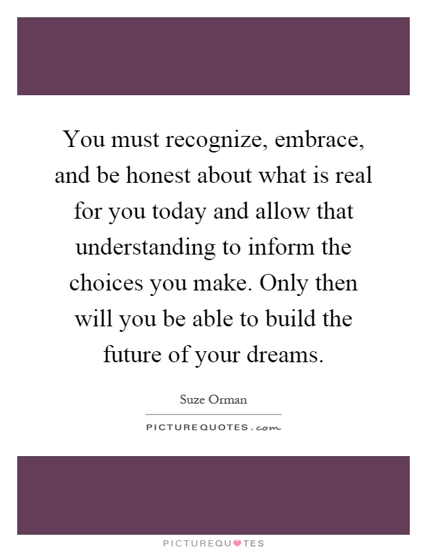 You must recognize, embrace, and be honest about what is real for you today and allow that understanding to inform the choices you make. Only then will you be able to build the future of your dreams Picture Quote #1
