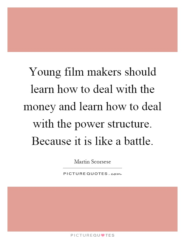Young film makers should learn how to deal with the money and learn how to deal with the power structure. Because it is like a battle Picture Quote #1