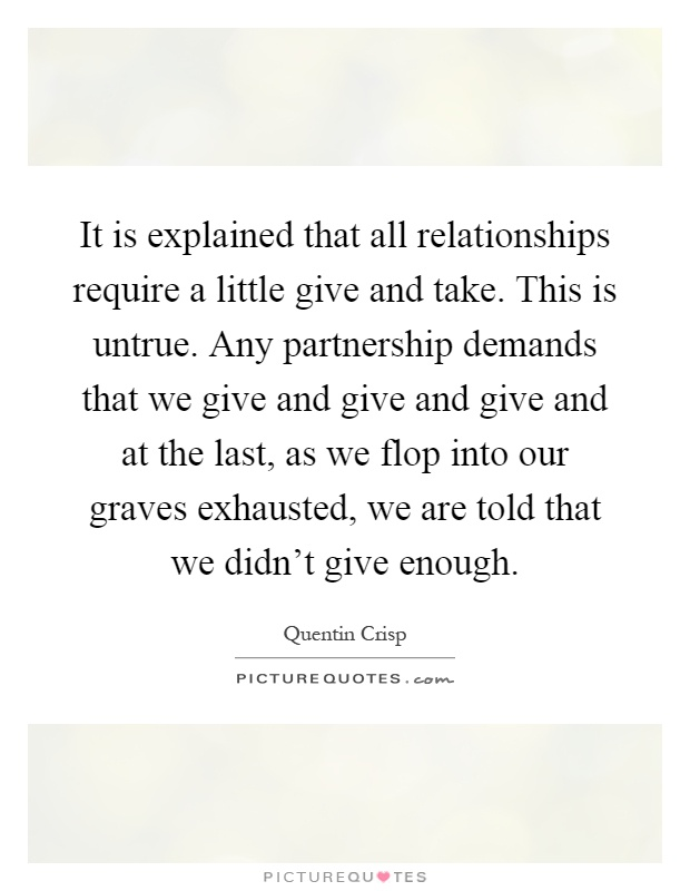 It is explained that all relationships require a little give and take. This is untrue. Any partnership demands that we give and give and give and at the last, as we flop into our graves exhausted, we are told that we didn't give enough Picture Quote #1