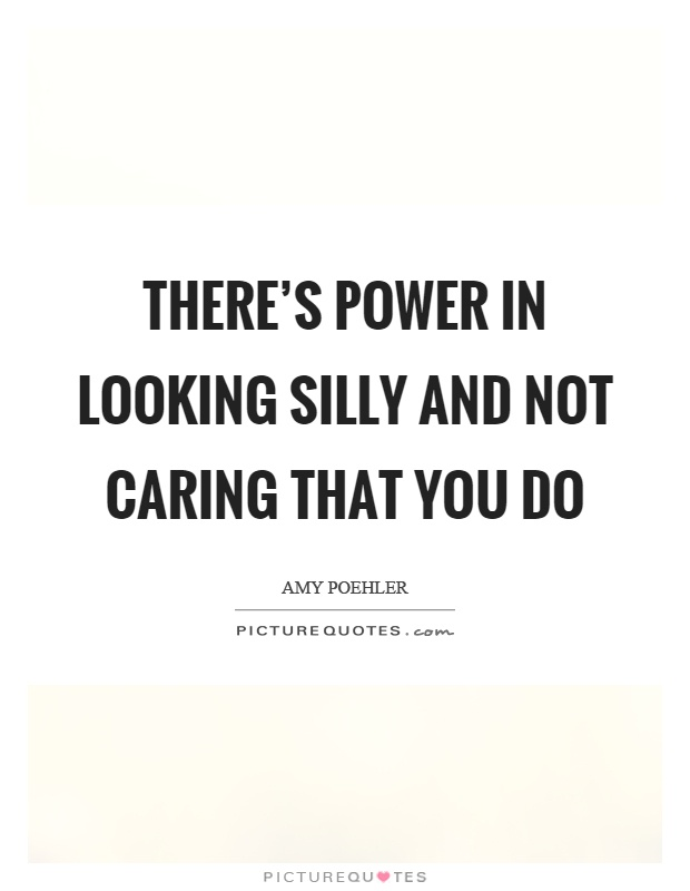 There's power in looking silly and not caring that you do Picture Quote #1