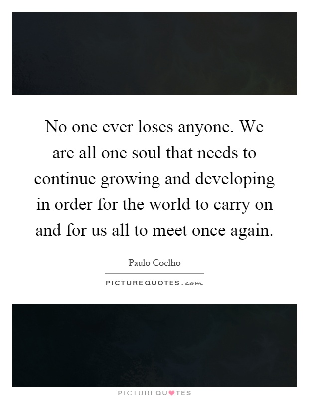 No one ever loses anyone. We are all one soul that needs to continue growing and developing in order for the world to carry on and for us all to meet once again Picture Quote #1