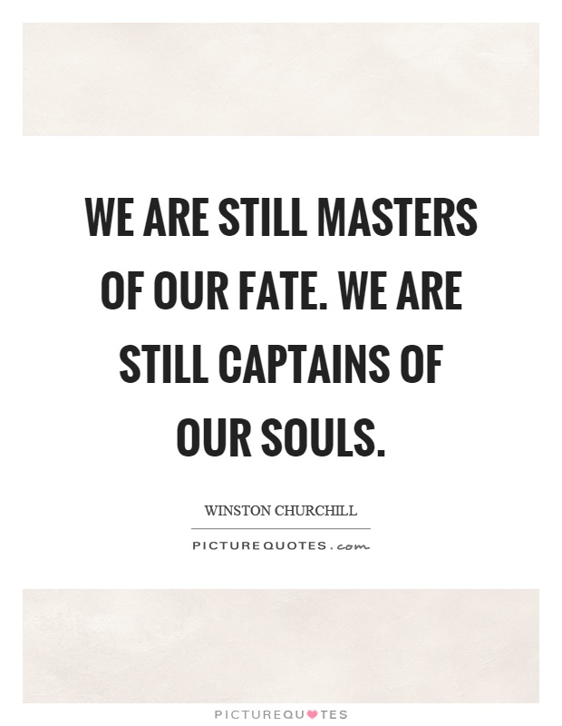 We are still masters of our fate. We are still captains of our souls Picture Quote #1