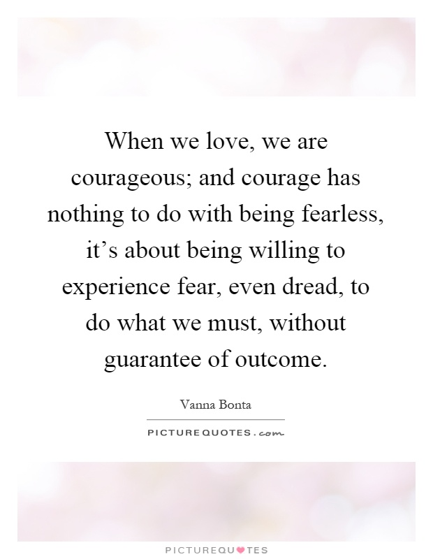 When we love, we are courageous; and courage has nothing to do with being fearless, it's about being willing to experience fear, even dread, to do what we must, without guarantee of outcome Picture Quote #1