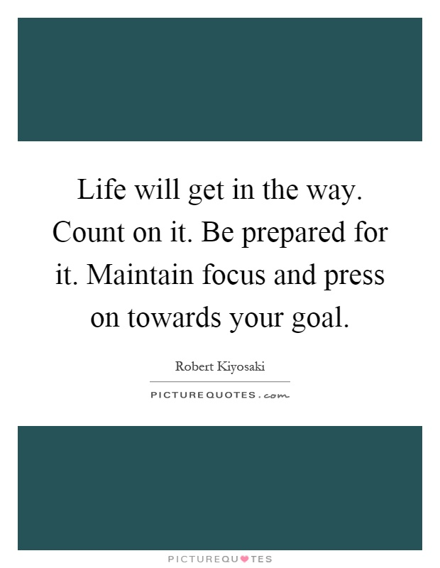 Life will get in the way. Count on it. Be prepared for it. Maintain focus and press on towards your goal Picture Quote #1