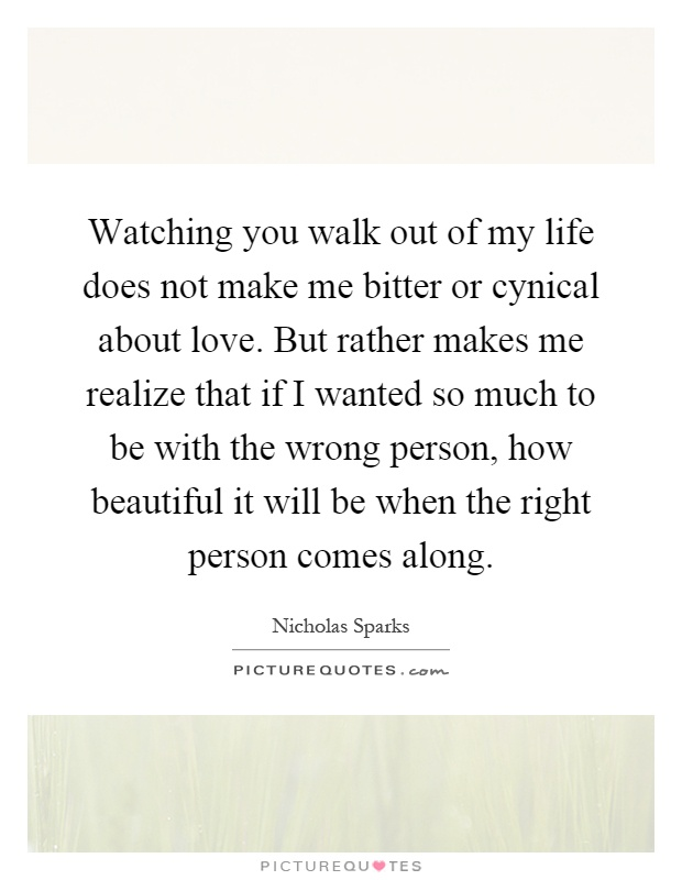 Watching you walk out of my life does not make me bitter or cynical about love. But rather makes me realize that if I wanted so much to be with the wrong person, how beautiful it will be when the right person comes along Picture Quote #1