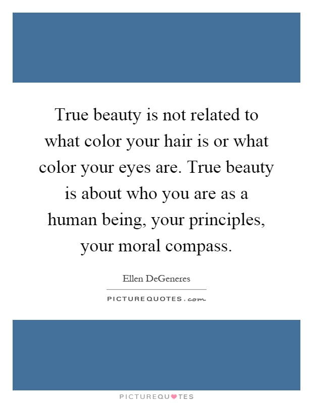 True beauty is not related to what color your hair is or what color your eyes are. True beauty is about who you are as a human being, your principles, your moral compass Picture Quote #1