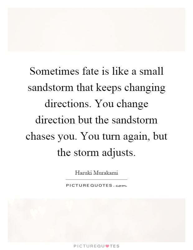 Sometimes fate is like a small sandstorm that keeps changing directions. You change direction but the sandstorm chases you. You turn again, but the storm adjusts Picture Quote #1