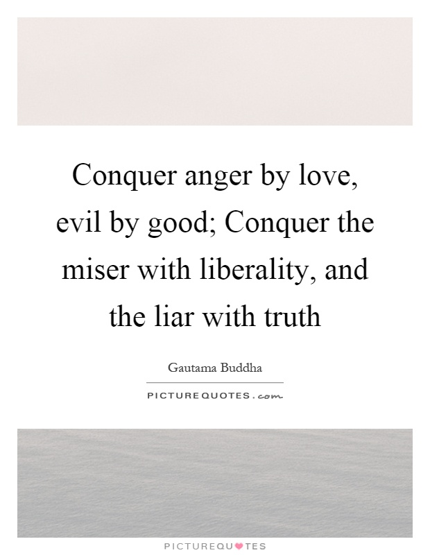 Conquer anger by love, evil by good; Conquer the miser with liberality, and the liar with truth Picture Quote #1