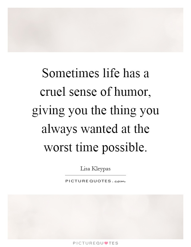 Sometimes life has a cruel sense of humor, giving you the thing you always wanted at the worst time possible Picture Quote #1