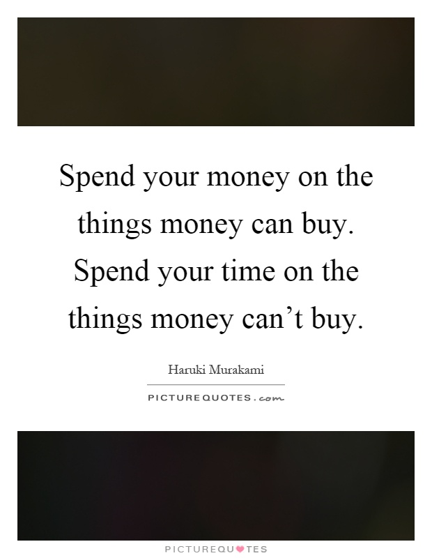 Spend your money on the things money can buy. Spend your time on the things money can't buy Picture Quote #1