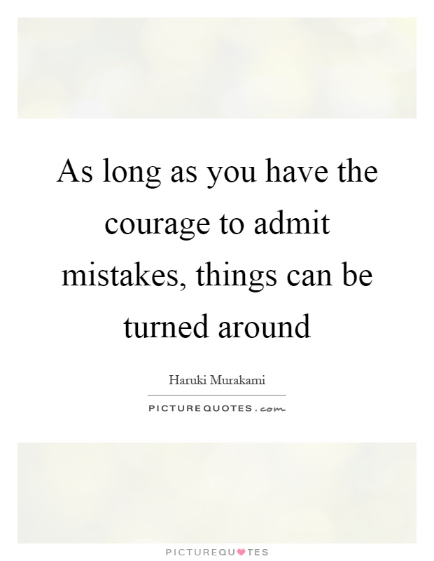 As long as you have the courage to admit mistakes, things can be turned around Picture Quote #1