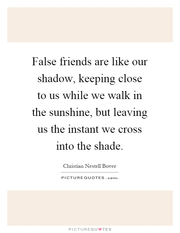 False friends are like our shadow, keeping close to us while we walk in the sunshine, but leaving us the instant we cross into the shade Picture Quote #1