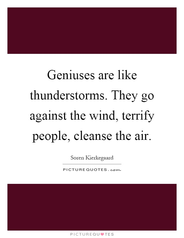 Geniuses are like thunderstorms. They go against the wind, terrify people, cleanse the air Picture Quote #1