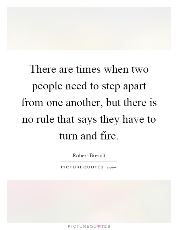 There are times when two people need to step apart from one another, but there is no rule that says they have to turn and fire Picture Quote #1