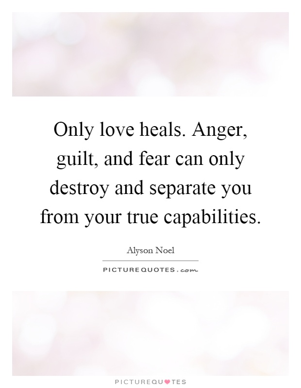 Only love heals. Anger, guilt, and fear can only destroy and separate you from your true capabilities Picture Quote #1