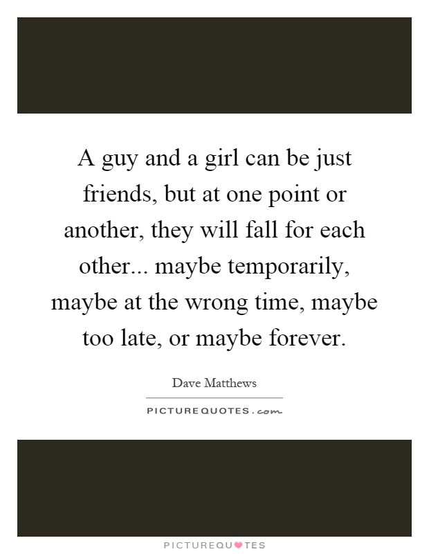 A guy and a girl can be just friends, but at one point or another, they will fall for each other... maybe temporarily, maybe at the wrong time, maybe too late, or maybe forever Picture Quote #1