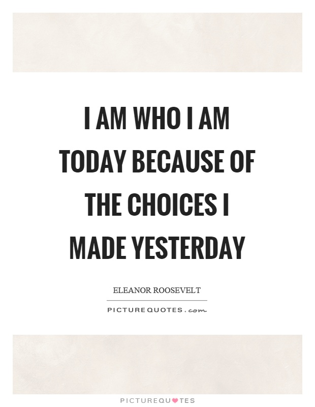 I am who I am today because of the choices I made yesterday Picture Quote #1