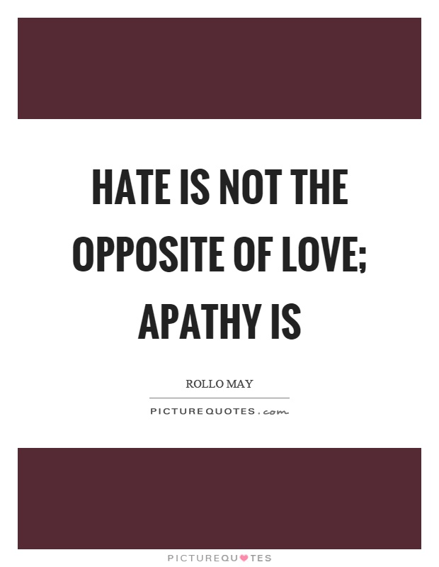 Hate is not the opposite of love; apathy is Picture Quote #1